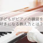 子供がピアノ嫌いになる原因は?好きにさせるコツも解説!