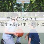 子供がバスケを練習する時の教え方のコツとは?