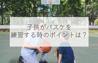 子供がバスケを練習するときのポイントとは?