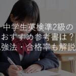 【中学生】英検準2級のおすすめ参考書は?勉強法・合格率・難易度も解説!