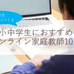 【小中学生】オンライン家庭教師おすすめランキング10選!料金・口コミ・選び方のコツも解説!