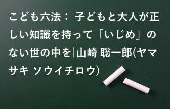 こども六法: 子どもと大人が正しい知識を持って「いじめ」のない世の中を|山崎 聡一郎(ヤマサキ ソウイチロウ)