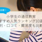 【2021年版】小学生の通信教育おすすめ人気ランキング10選!効果・口コミ・難易度も比較!