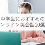 【2021年版】中学生のオンライン英会話おすすめ10選!効果・口コミも比較!