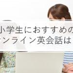 【2021年版】小学生におすすめのオンライン英会話9選!料金・口コミを徹底比較!