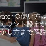 【図解】scratchの使い方は?自宅学習で小中学生がプログラミングする方法・効果を解説!
