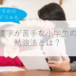 漢字が苦手な小学生を変える勉強法3つのコツとは?2021年おすすめの漢字ドリル6選はこれ!
