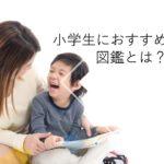 【2021年版】図鑑おすすめ人気ランキング15選!幼児から小学生まで面白いものを解説!