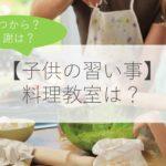【子供の習い事】料理を習うメリット・デメリットは?いつから?費用は?体験談と合わせて解説!
