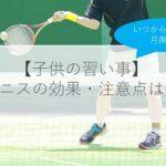 【子供の習い事】テニスを習う9つのメリット・デメリットは?いつから?費用は?体験談も解説!