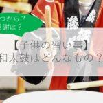【子供の習い事】和太鼓はどんなもの?いつから?費用は?習うメリット・デメリットや体験談も解説!