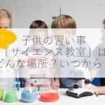 【子供の習い事】サイエンス教室の7つのメリット・デメリットは?いつから?費用は?体験談も解説!