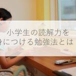 小学生が読解力を身につける5つの勉強法とは?おすすめの問題集も解説!