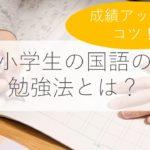 【小学生】国語の勉強法とは?教え方・苦手克服・成績アップのコツも解説!