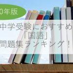 【2020年版】中学受験におすすめの分野別「国語」問題集ランキング!
