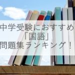 【2021年版】中学受験「国語」のおすすめ問題集ランキング!