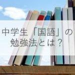 【中学生】国語の勉強法とは?教え方・成績アップのコツを分野別・時期別に解説!