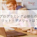 【小中学生】プログラミング必修化はなぜ?メリット・デメリットも解説!