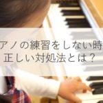 子どもがピアノの練習をしないのはなぜ?対処法と教え方のコツとは!