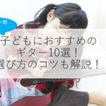 【厳選】子ども用ギターおすすめ人気10選!アコギ・エレキはどっちがいい?選び方のコツも解説!