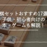将棋セットおすすめ人気17選!子供・初心者向けの本・ゲームも解説!