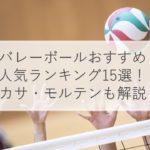 バレーボールおすすめ人気ランキング15選!ミカサ・モルテン・大きさ・選び方・練習グッズも解説!