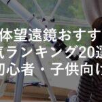 【子供用】天体望遠鏡おすすめ人気ランキング20選!初心者・簡単・スマホ対応・選び方も解説!