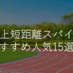 陸上短距離スパイクおすすめ人気ランキング15選!初心者・中学生・選び方のコツも解説!
