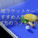 卓球ラケットケースおすすめ人気ランキング25選!バタフライ・ニッタク・ハード・選び方のコツも解説!