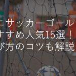 ミニサッカーゴールおすすめ人気ランキング15選!折りたたみ式・組み立て式・選び方のコツも解説!