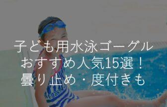 【子供用】水泳ゴーグルおすすめ人気ランキング15選!曇り止め・度付き・選び方のコツも解説!