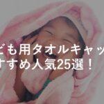 【子ども用】タオルキャップおすすめ人気25選!男の子・女の子・選び方のコツも解説!
